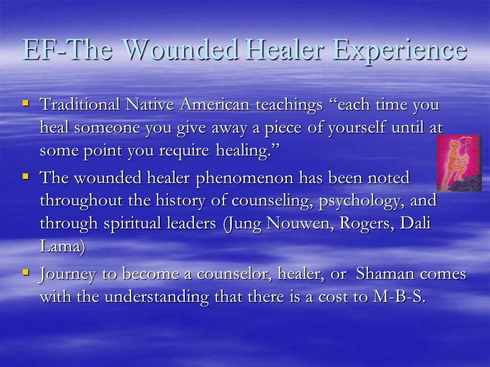 EF-The Wounded Healer Experience  Traditional Native American teachings each time you heal someone you give away a piece of yourself until at some point you require healing.  The wounded healer phenomenon has been noted throughout the history of counseling, psychology, and through spiritual leaders (Jung Nouwen, Rogers, Dali Lama)  Journey to become a counselor, healer, or Shaman comes with the understanding that there is a cost to M-B-S.