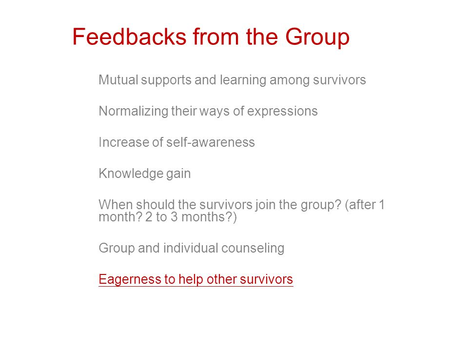 Feedbacks from the Group Mutual supports and learning among survivors Normalizing their ways of expressions Increase of self-awareness Knowledge gain When should the survivors join the group.