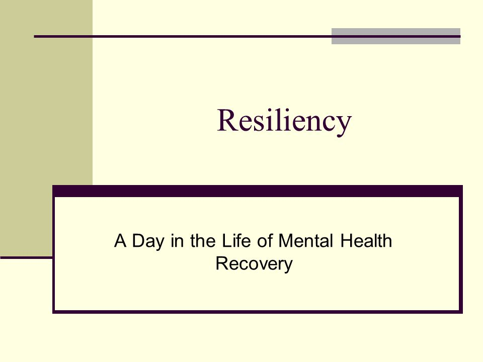 Resiliency A Day in the Life of Mental Health Recovery