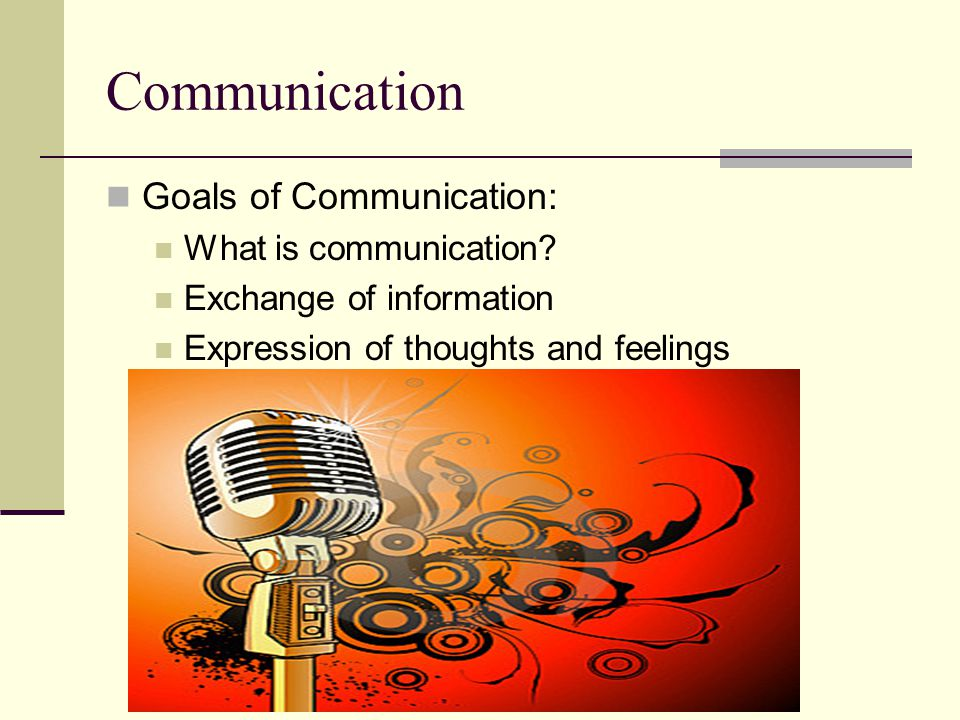 Communication Goals of Communication: What is communication.
