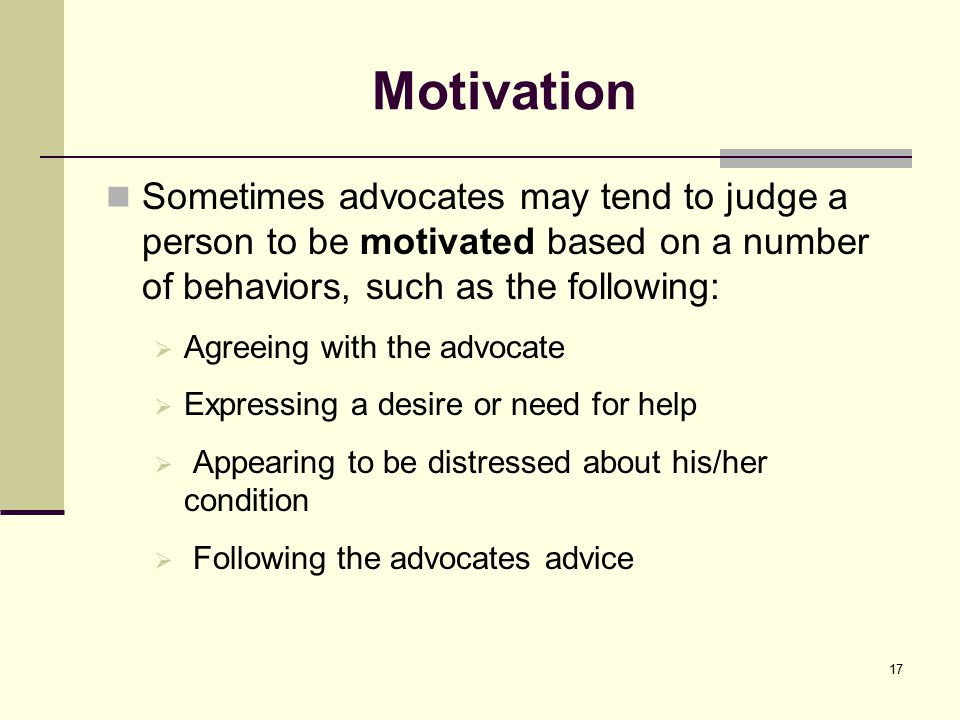 Motivation Sometimes advocates may tend to judge a person to be motivated based on a number of behaviors, such as the following:  Agreeing with the advocate  Expressing a desire or need for help  Appearing to be distressed about his/her condition  Following the advocates advice 17