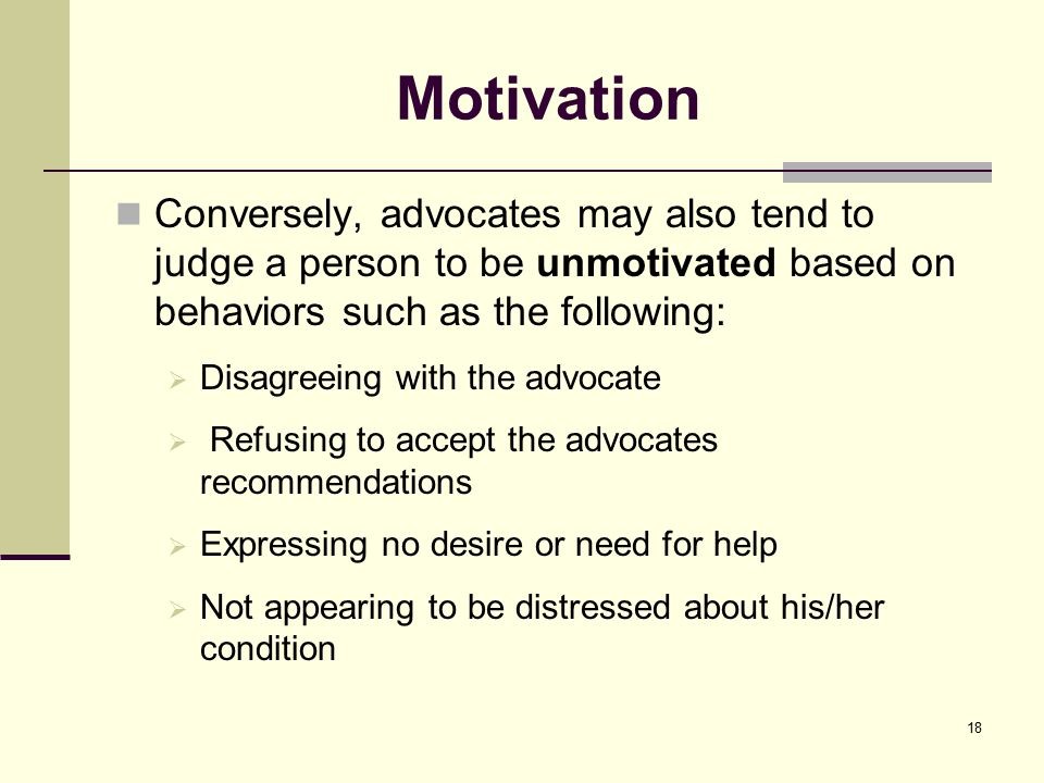 Motivation Conversely, advocates may also tend to judge a person to be unmotivated based on behaviors such as the following:  Disagreeing with the advocate  Refusing to accept the advocates recommendations  Expressing no desire or need for help  Not appearing to be distressed about his/her condition 18