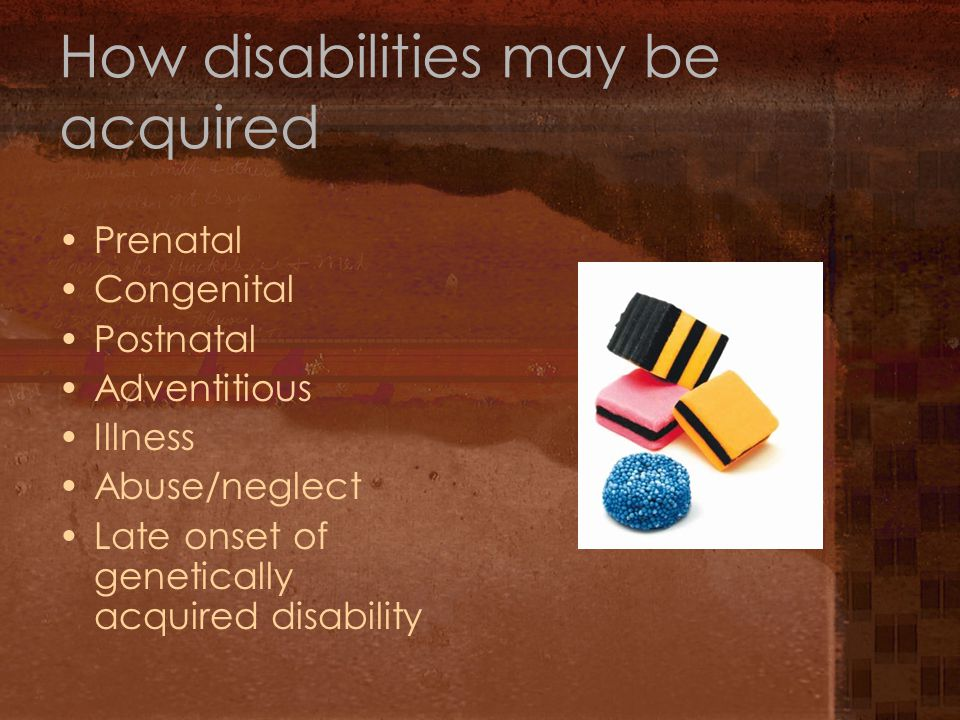 How disabilities may be acquired Prenatal Congenital Postnatal Adventitious Illness Abuse/neglect Late onset of genetically acquired disability