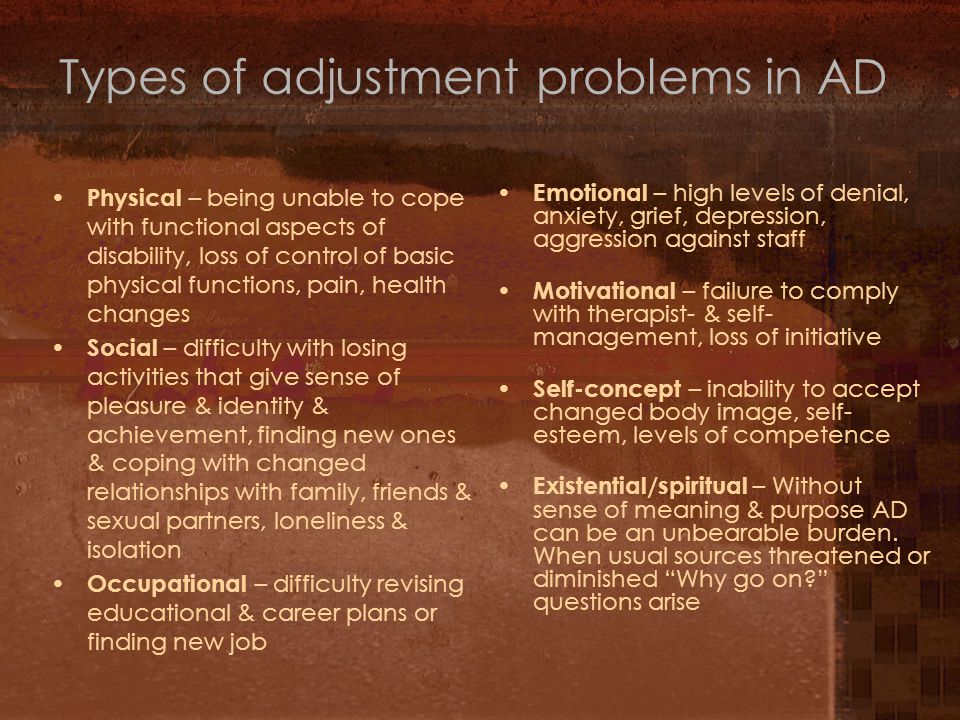 Types of adjustment problems in AD Physical – being unable to cope with functional aspects of disability, loss of control of basic physical functions, pain, health changes Social – difficulty with losing activities that give sense of pleasure & identity & achievement, finding new ones & coping with changed relationships with family, friends & sexual partners, loneliness & isolation Occupational – difficulty revising educational & career plans or finding new job Emotional – high levels of denial, anxiety, grief, depression, aggression against staff Motivational – failure to comply with therapist- & self- management, loss of initiative Self-concept – inability to accept changed body image, self- esteem, levels of competence Existential/spiritual – Without sense of meaning & purpose AD can be an unbearable burden.
