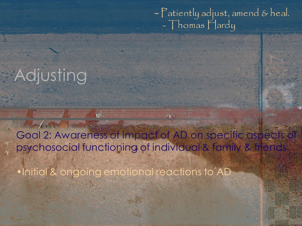 Adjusting Goal 2: Awareness of impact of AD on specific aspects of psychosocial functioning of individual & family & friends Initial & ongoing emotional reactions to AD ~ Patiently adjust, amend & heal.
