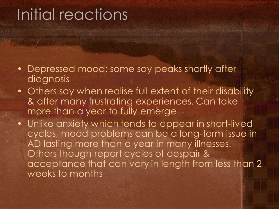 Initial reactions Depressed mood: some say peaks shortly after diagnosis Others say when realise full extent of their disability & after many frustrating experiences.