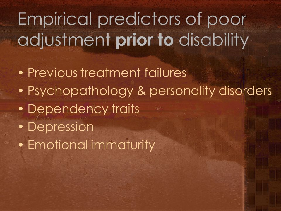 Empirical predictors of poor adjustment prior to disability Previous treatment failures Psychopathology & personality disorders Dependency traits Depression Emotional immaturity