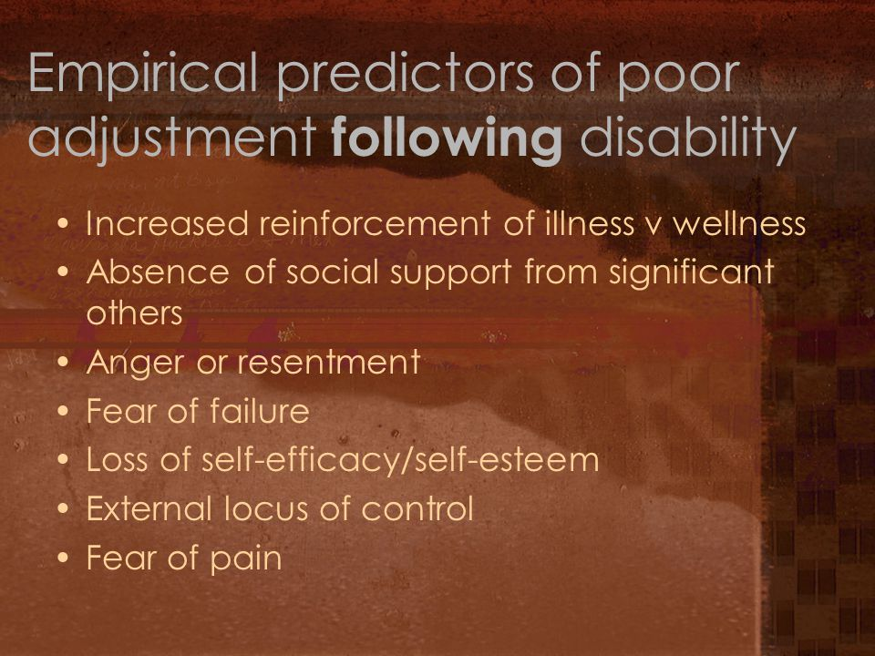 Empirical predictors of poor adjustment following disability Increased reinforcement of illness v wellness Absence of social support from significant others Anger or resentment Fear of failure Loss of self-efficacy/self-esteem External locus of control Fear of pain