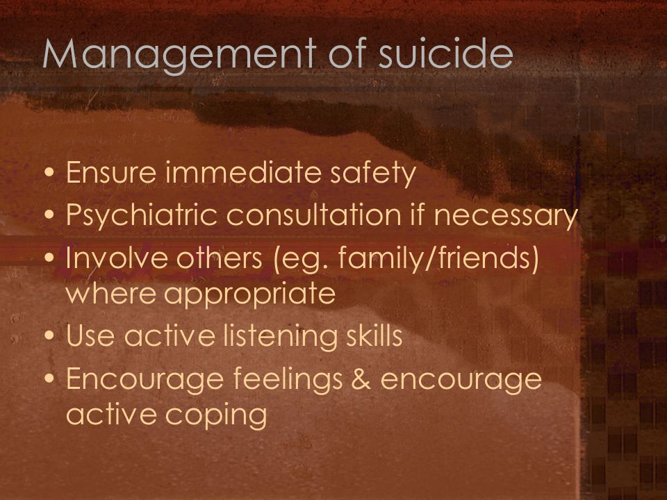 Management of suicide Ensure immediate safety Psychiatric consultation if necessary Involve others (eg.