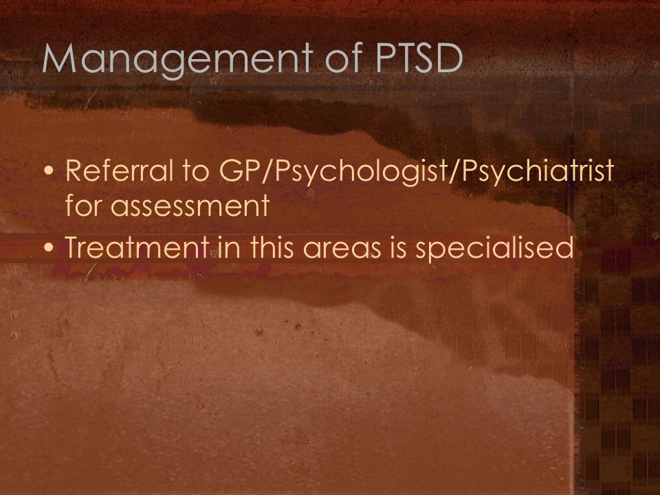 Management of PTSD Referral to GP/Psychologist/Psychiatrist for assessment Treatment in this areas is specialised