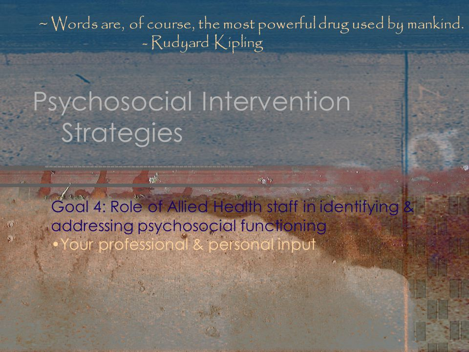 Psychosocial Intervention Strategies Goal 4: Role of Allied Health staff in identifying & addressing psychosocial functioning Your professional & personal input ~ Words are, of course, the most powerful drug used by mankind.