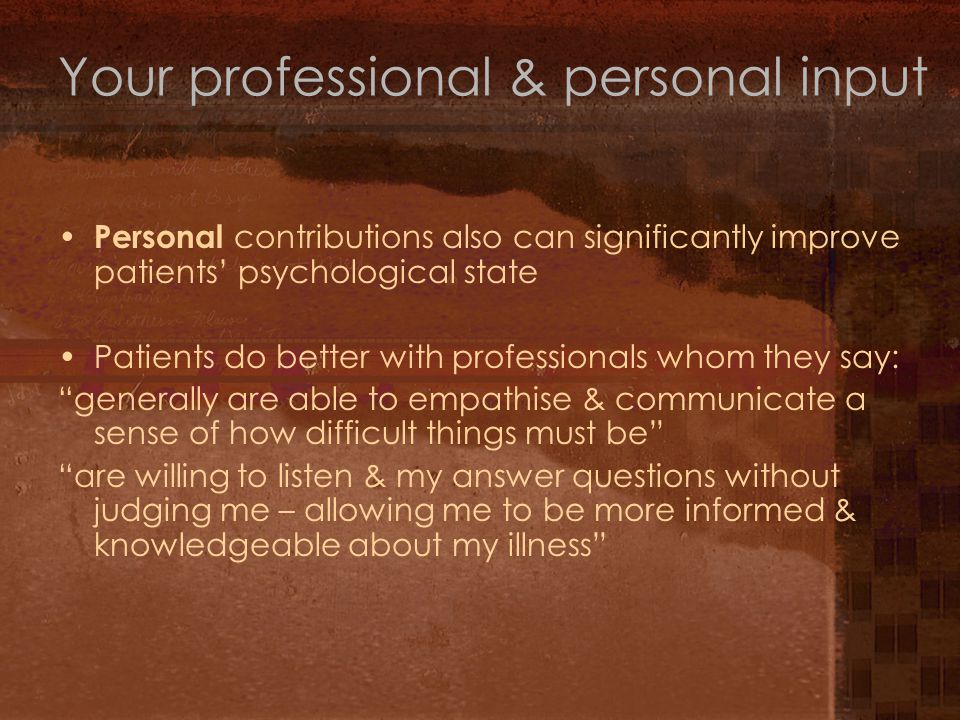 Personal contributions also can significantly improve patients' psychological state Patients do better with professionals whom they say: generally are able to empathise & communicate a sense of how difficult things must be are willing to listen & my answer questions without judging me – allowing me to be more informed & knowledgeable about my illness Your professional & personal input