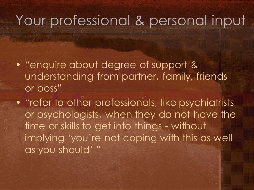 enquire about degree of support & understanding from partner, family, friends or boss refer to other professionals, like psychiatrists or psychologists, when they do not have the time or skills to get into things - without implying 'you're not coping with this as well as you should' Your professional & personal input