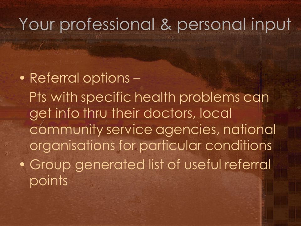 Referral options – Pts with specific health problems can get info thru their doctors, local community service agencies, national organisations for particular conditions Group generated list of useful referral points Your professional & personal input