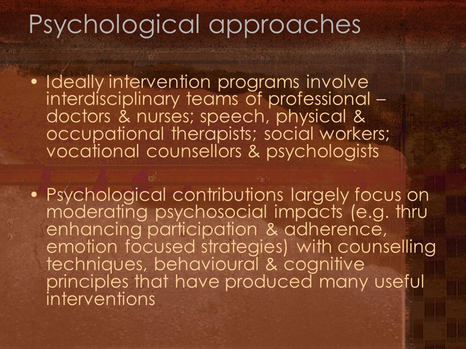 Psychological approaches Ideally intervention programs involve interdisciplinary teams of professional – doctors & nurses; speech, physical & occupational therapists; social workers; vocational counsellors & psychologists Psychological contributions largely focus on moderating psychosocial impacts (e.g.