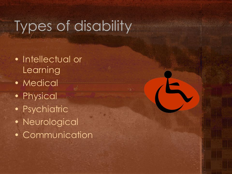 Types of disability Intellectual or Learning Medical Physical Psychiatric Neurological Communication