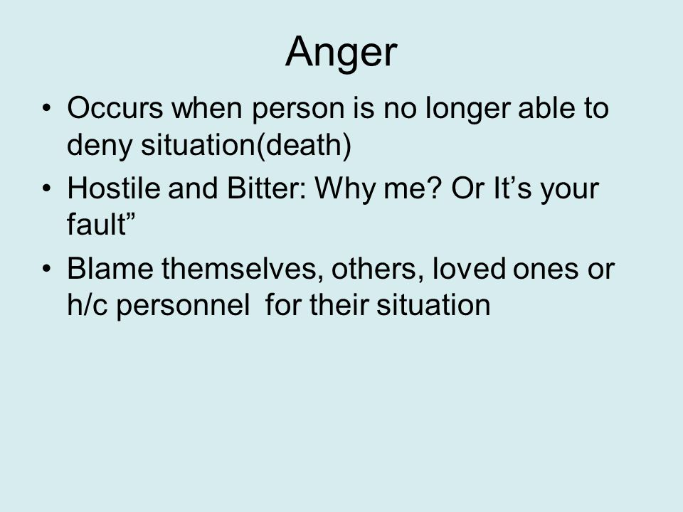 Anger Occurs when person is no longer able to deny situation(death) Hostile and Bitter: Why me.