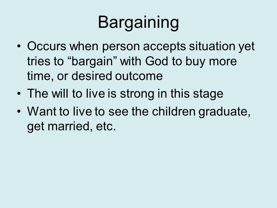 Bargaining Occurs when person accepts situation yet tries to bargain with God to buy more time, or desired outcome The will to live is strong in this stage Want to live to see the children graduate, get married, etc.