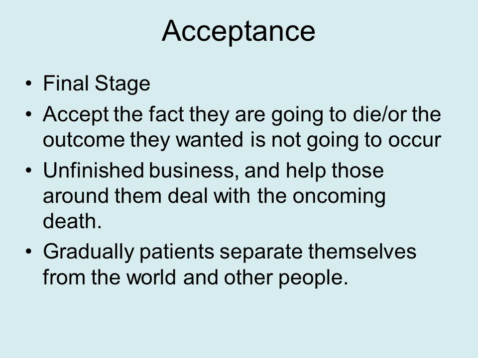 Acceptance Final Stage Accept the fact they are going to die/or the outcome they wanted is not going to occur Unfinished business, and help those around them deal with the oncoming death.