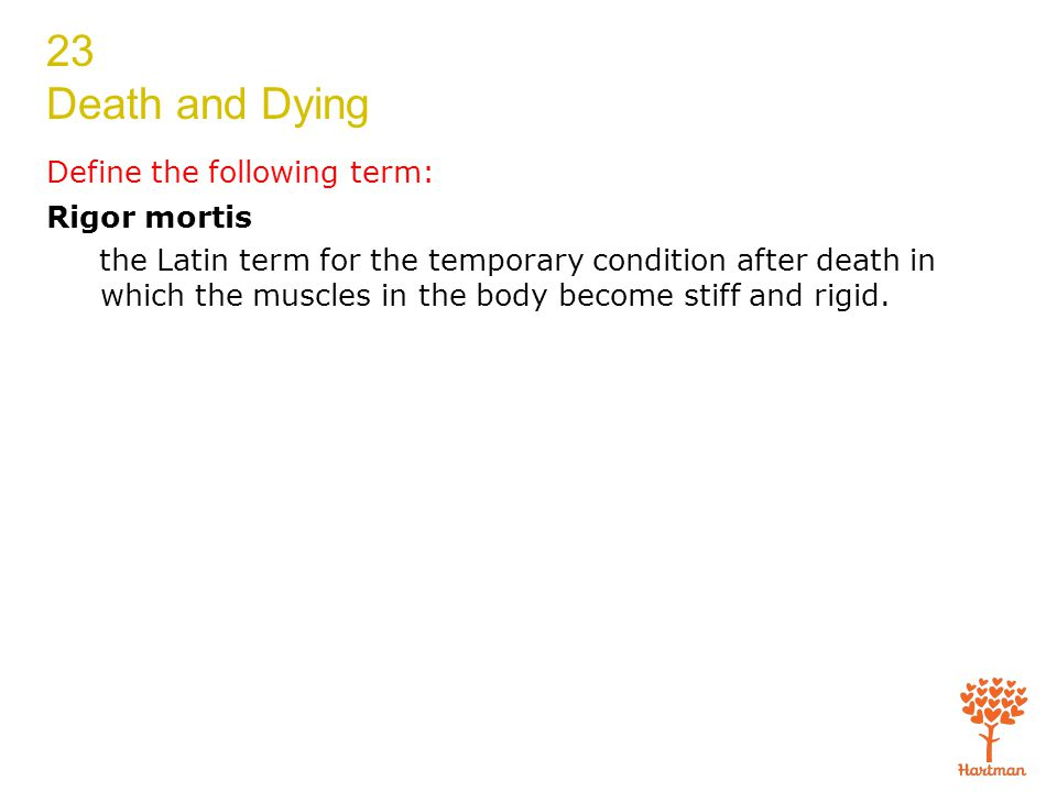 23 Death and Dying Define the following term: Rigor mortis the Latin term for the temporary condition after death in which the muscles in the body become stiff and rigid.