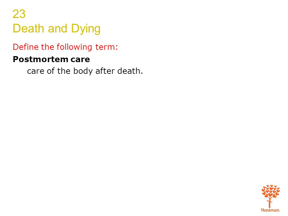 23 Death and Dying Define the following term: Postmortem care care of the body after death.