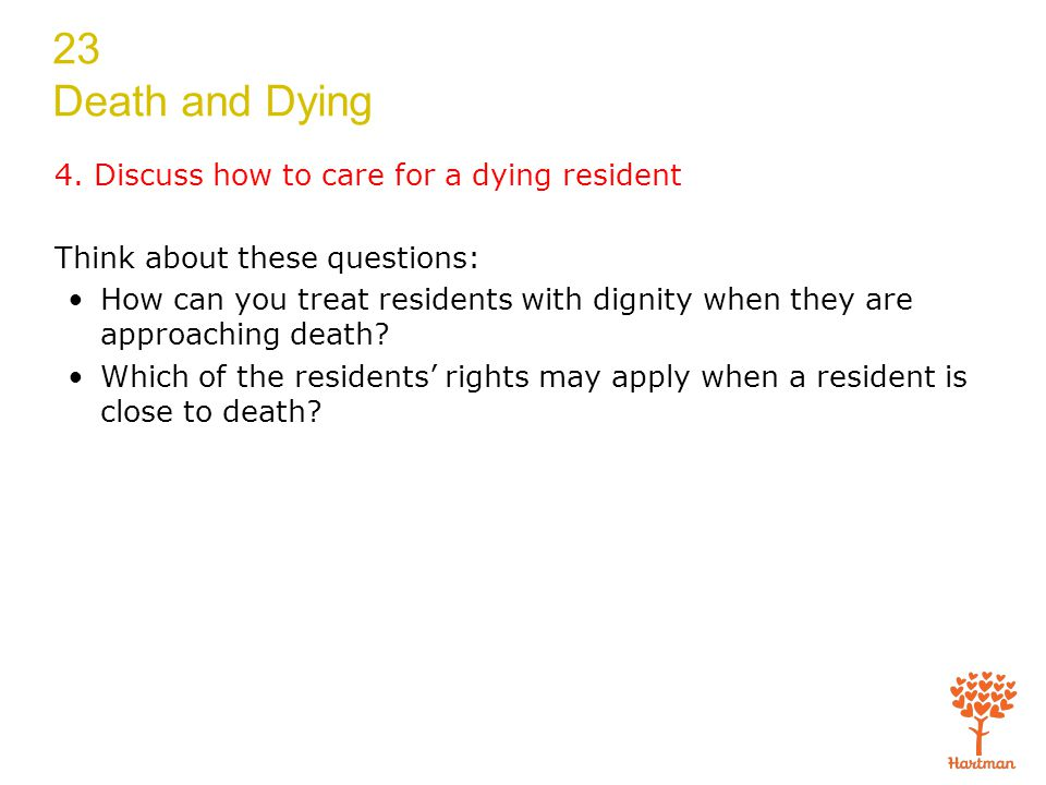 23 Death and Dying 4. Discuss how to care for a dying resident Think about these questions: How can you treat residents with dignity when they are app