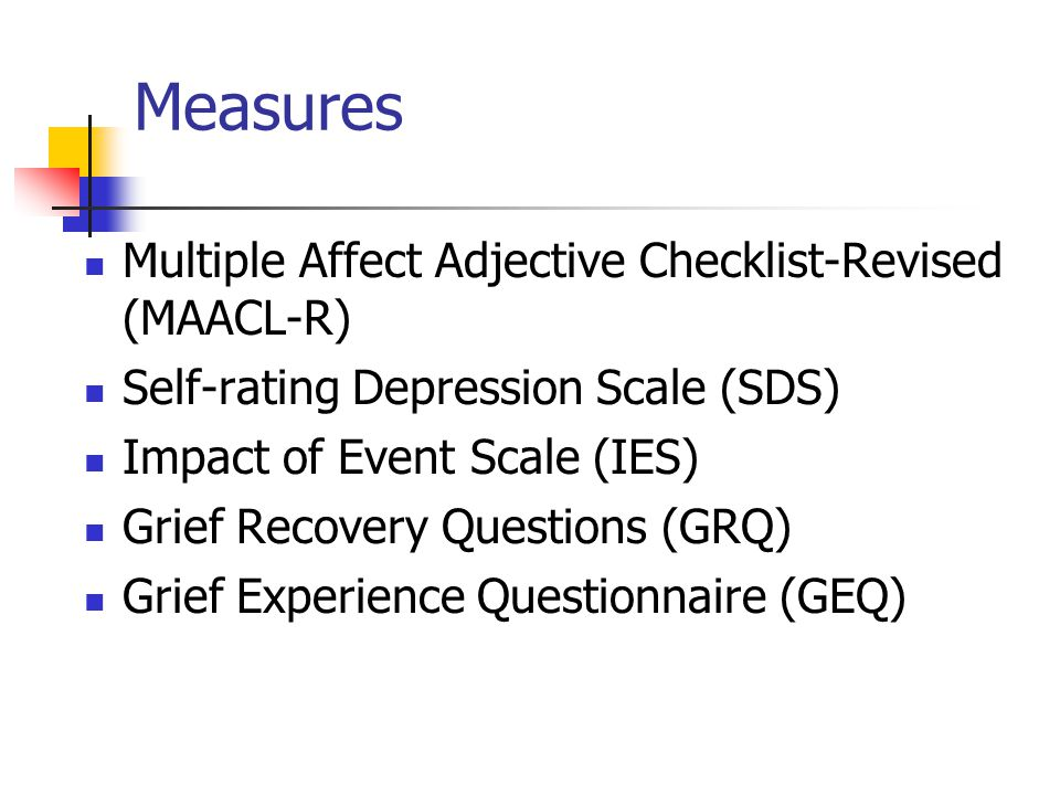Measures Multiple Affect Adjective Checklist-Revised (MAACL-R) Self-rating Depression Scale (SDS) Impact of Event Scale (IES) Grief Recovery Questions (GRQ) Grief Experience Questionnaire (GEQ)