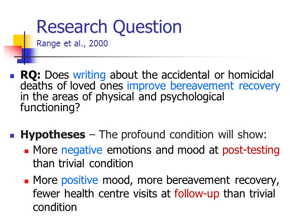 Research Question Range et al., 2000 RQ: Does writing about the accidental or homicidal deaths of loved ones improve bereavement recovery in the areas of physical and psychological functioning.
