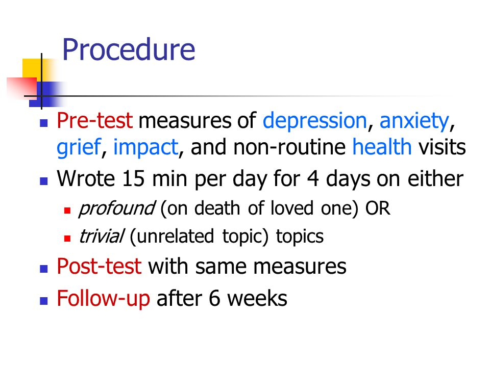 Procedure Pre-test measures of depression, anxiety, grief, impact, and non-routine health visits Wrote 15 min per day for 4 days on either profound (on death of loved one) OR trivial (unrelated topic) topics Post-test with same measures Follow-up after 6 weeks