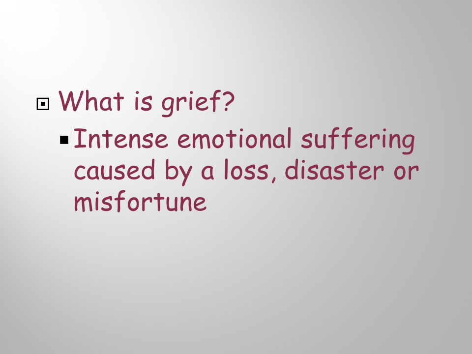 What is grief?  Intense emotional suffering caused by a loss, disaster or misfortune