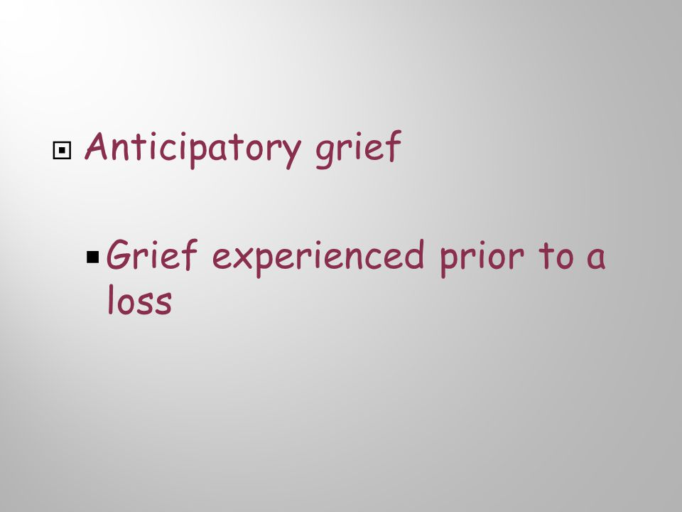  Anticipatory grief  Grief experienced prior to a loss