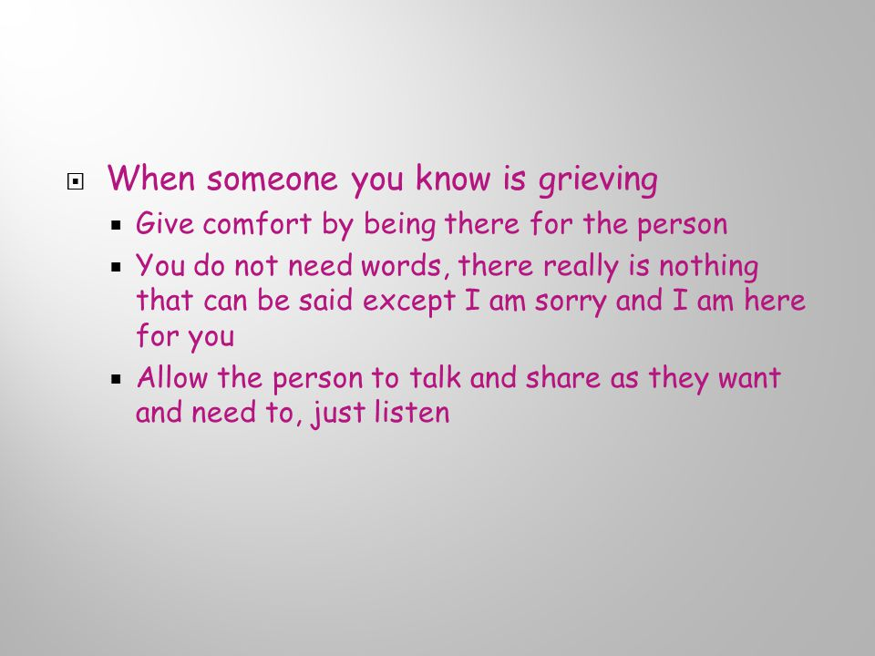  When someone you know is grieving  Give comfort by being there for the person  You do not need words, there really is nothing that can be said except I am sorry and I am here for you  Allow the person to talk and share as they want and need to, just listen