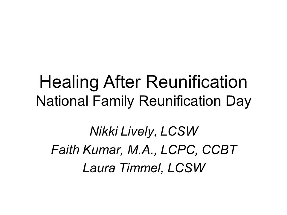 Healing After Reunification National Family Reunification Day Nikki Lively, LCSW Faith Kumar, M.A., LCPC, CCBT Laura Timmel, LCSW