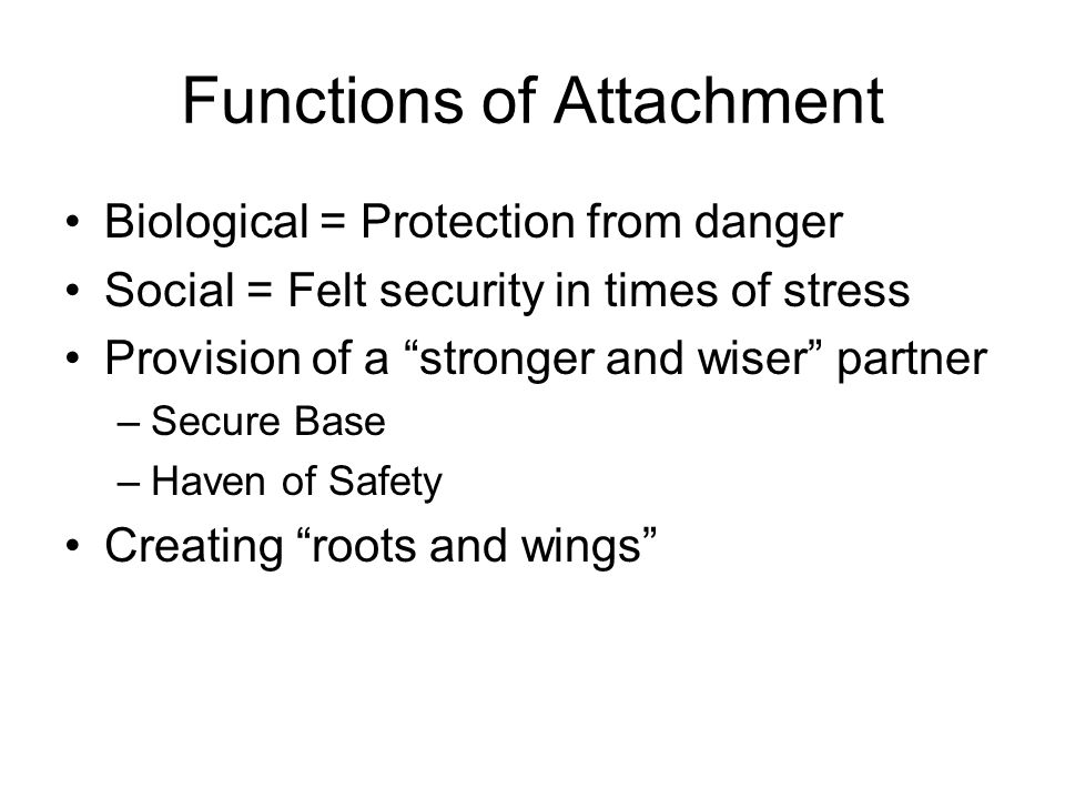 Functions of Attachment Biological = Protection from danger Social = Felt security in times of stress Provision of a stronger and wiser partner –Secure Base –Haven of Safety Creating roots and wings