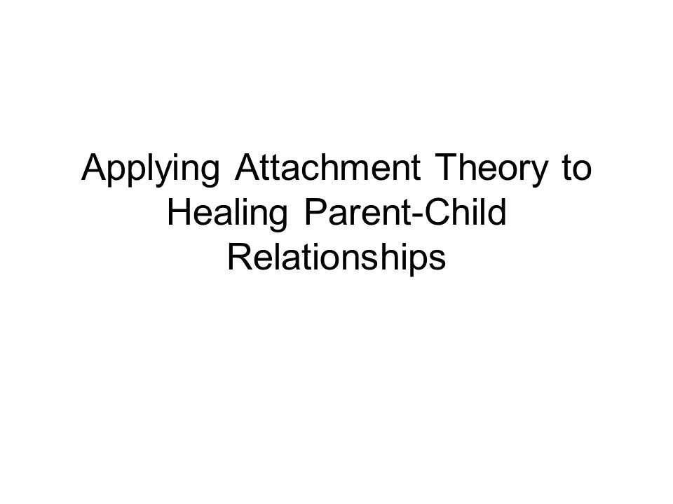 Applying Attachment Theory to Healing Parent-Child Relationships
