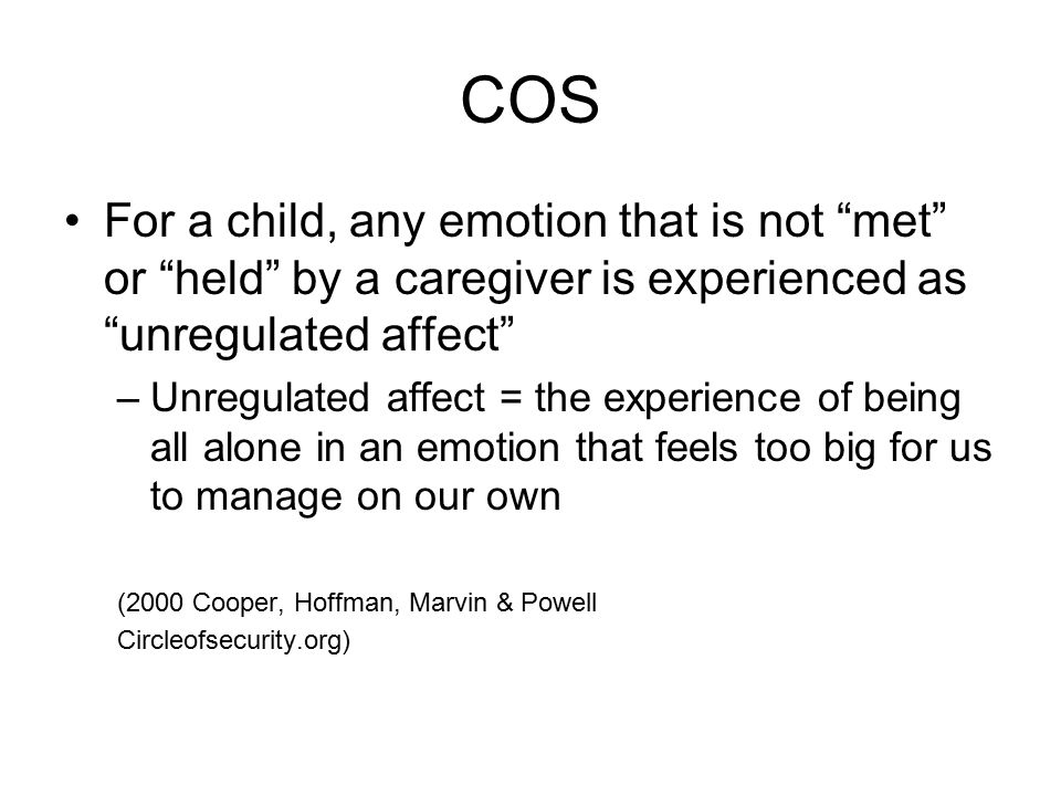 COS For a child, any emotion that is not met or held by a caregiver is experienced as unregulated affect –Unregulated affect = the experience of being all alone in an emotion that feels too big for us to manage on our own (2000 Cooper, Hoffman, Marvin & Powell Circleofsecurity.org)