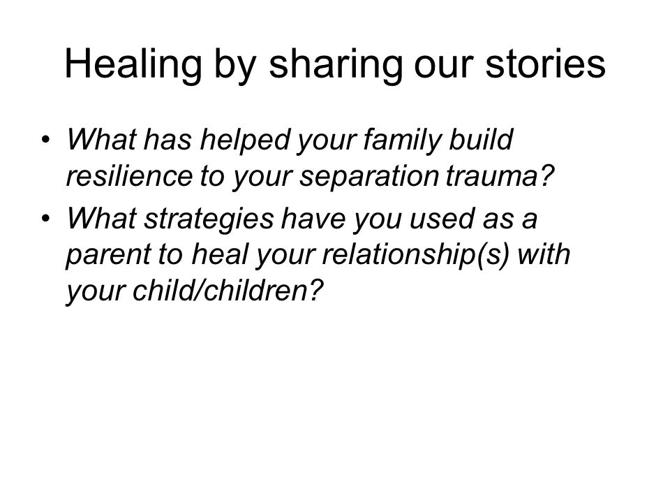 Healing by sharing our stories What has helped your family build resilience to your separation trauma.