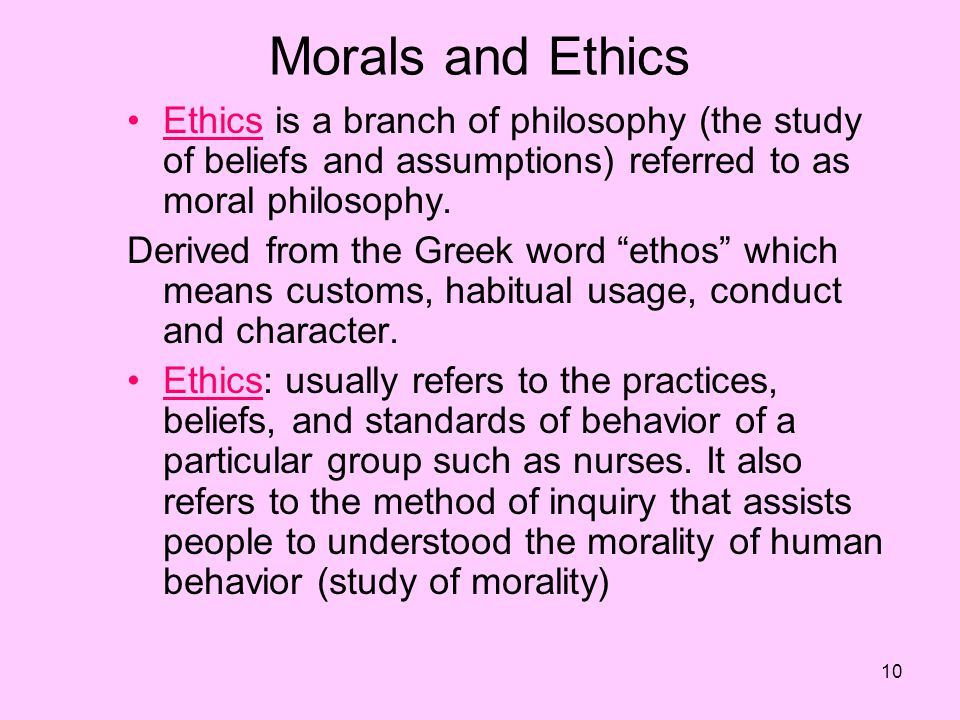 10 Morals and Ethics Ethics is a branch of philosophy (the study of beliefs and assumptions) referred to as moral philosophy.