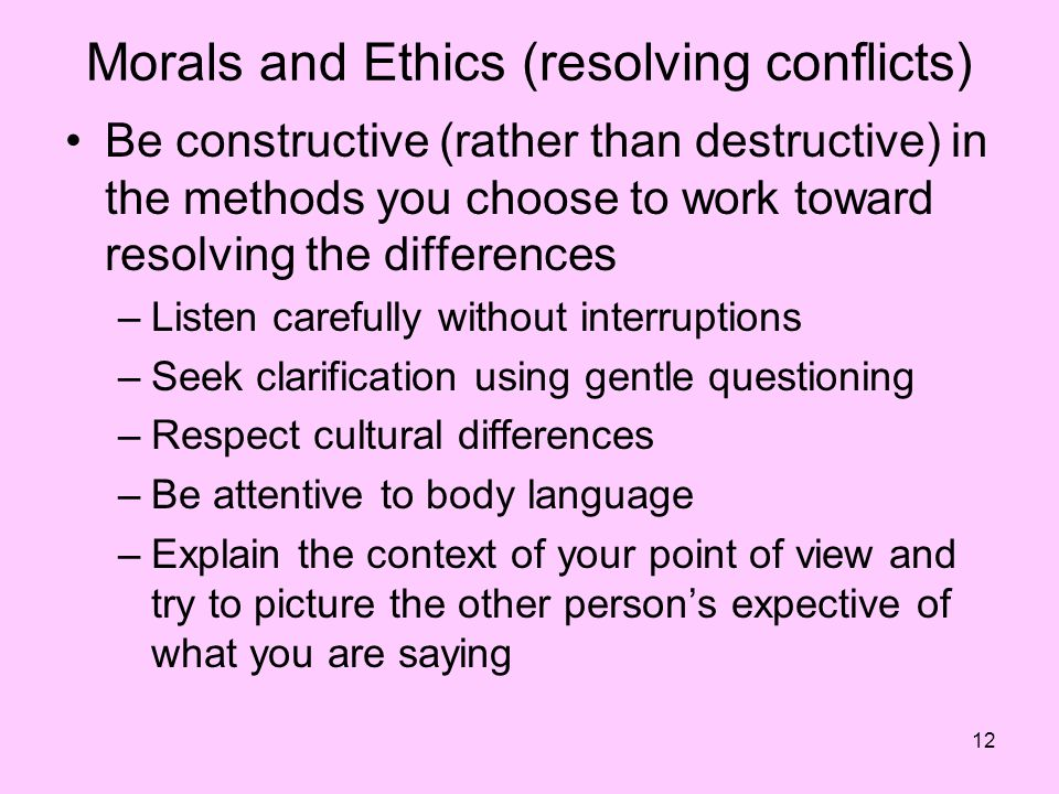 12 Morals and Ethics (resolving conflicts) Be constructive (rather than destructive) in the methods you choose to work toward resolving the differences –Listen carefully without interruptions –Seek clarification using gentle questioning –Respect cultural differences –Be attentive to body language –Explain the context of your point of view and try to picture the other person's expective of what you are saying
