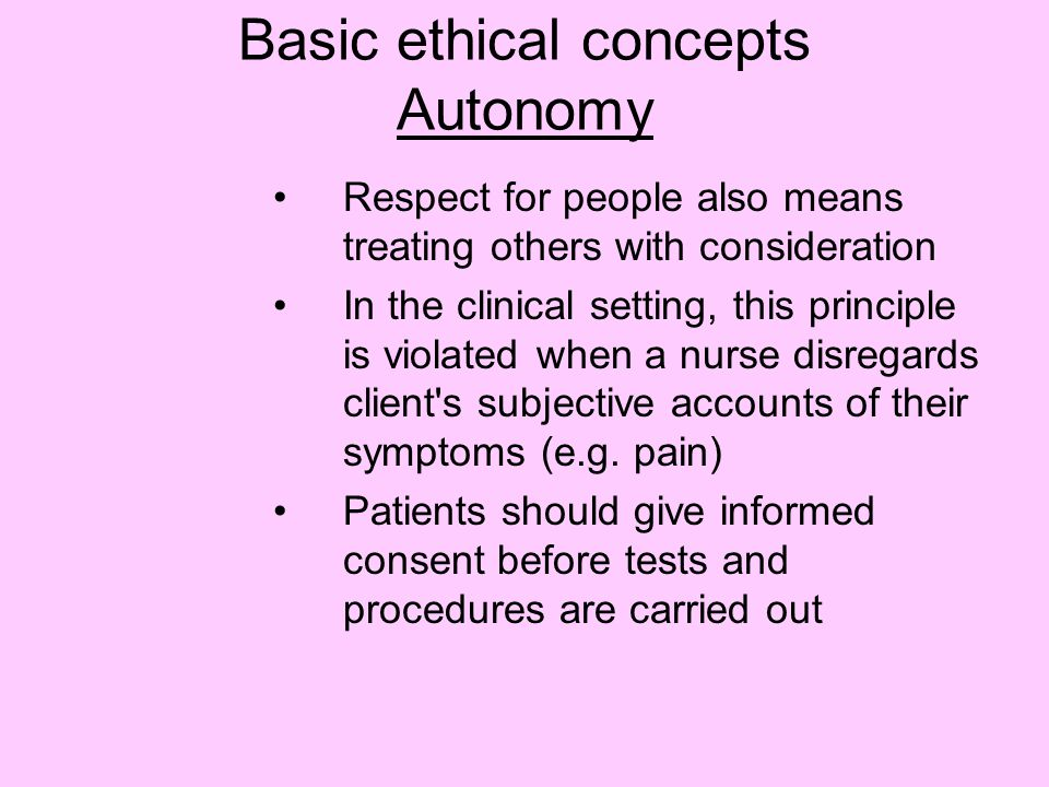 Basic ethical concepts Autonomy Respect for people also means treating others with consideration In the clinical setting, this principle is violated when a nurse disregards client s subjective accounts of their symptoms (e.g.