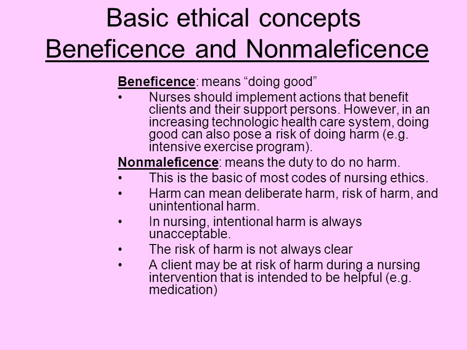 Basic ethical concepts Beneficence and Nonmaleficence Beneficence: means doing good Nurses should implement actions that benefit clients and their support persons.
