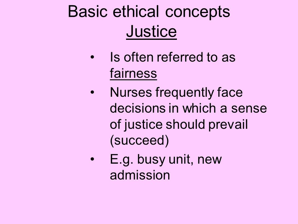Basic ethical concepts Justice Is often referred to as fairness Nurses frequently face decisions in which a sense of justice should prevail (succeed) E.g.