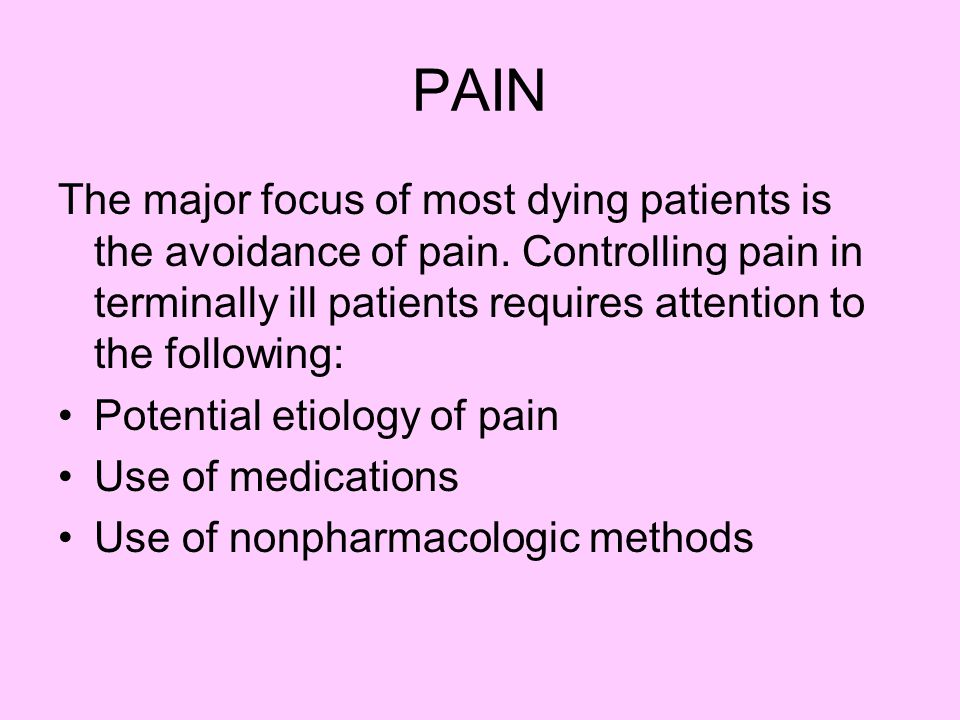 PAIN The major focus of most dying patients is the avoidance of pain.