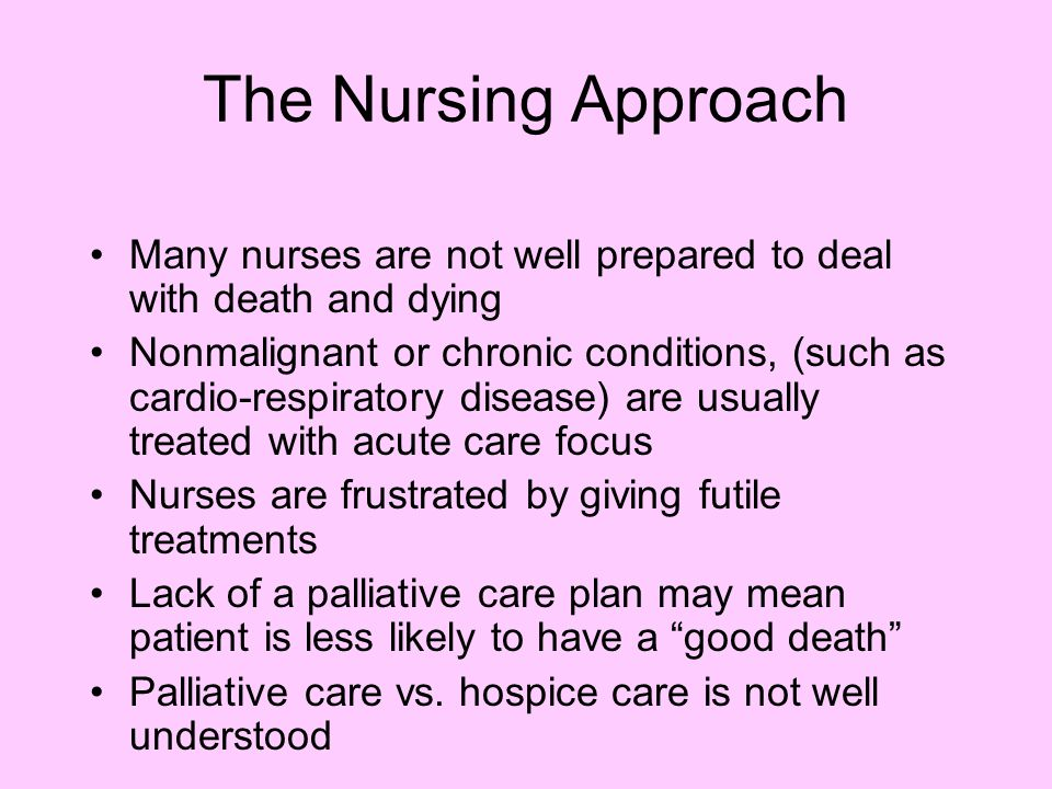 The Nursing Approach Many nurses are not well prepared to deal with death and dying Nonmalignant or chronic conditions, (such as cardio-respiratory disease) are usually treated with acute care focus Nurses are frustrated by giving futile treatments Lack of a palliative care plan may mean patient is less likely to have a good death Palliative care vs.