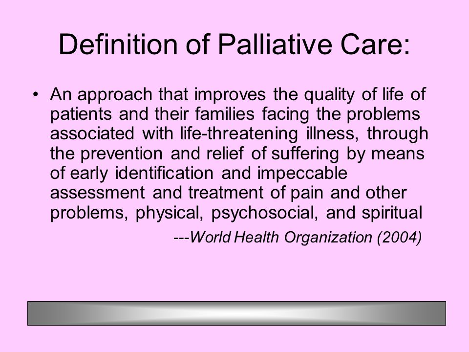 Definition of Palliative Care: An approach that improves the quality of life of patients and their families facing the problems associated with life-threatening illness, through the prevention and relief of suffering by means of early identification and impeccable assessment and treatment of pain and other problems, physical, psychosocial, and spiritual ---World Health Organization (2004)