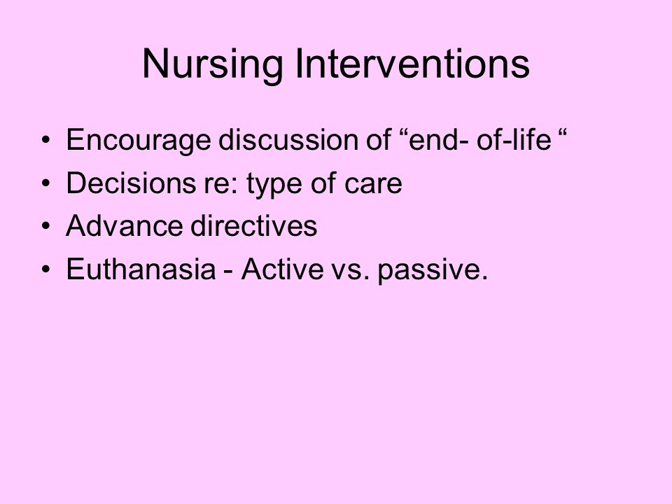 Nursing Interventions Encourage discussion of end- of-life Decisions re: type of care Advance directives Euthanasia - Active vs.