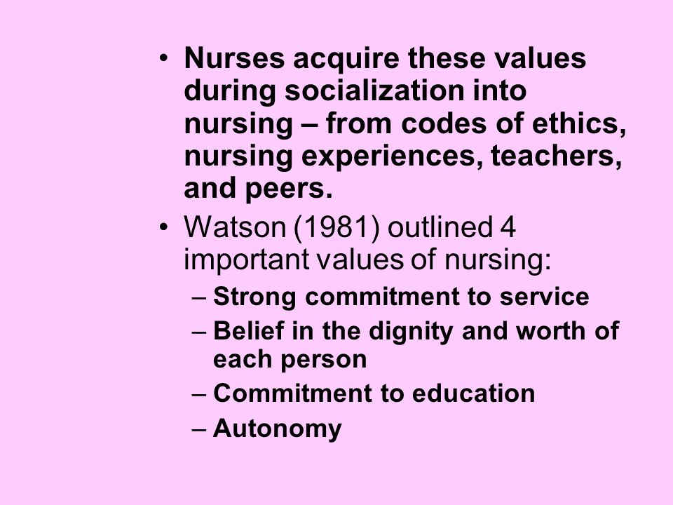 Nurses acquire these values during socialization into nursing – from codes of ethics, nursing experiences, teachers, and peers.