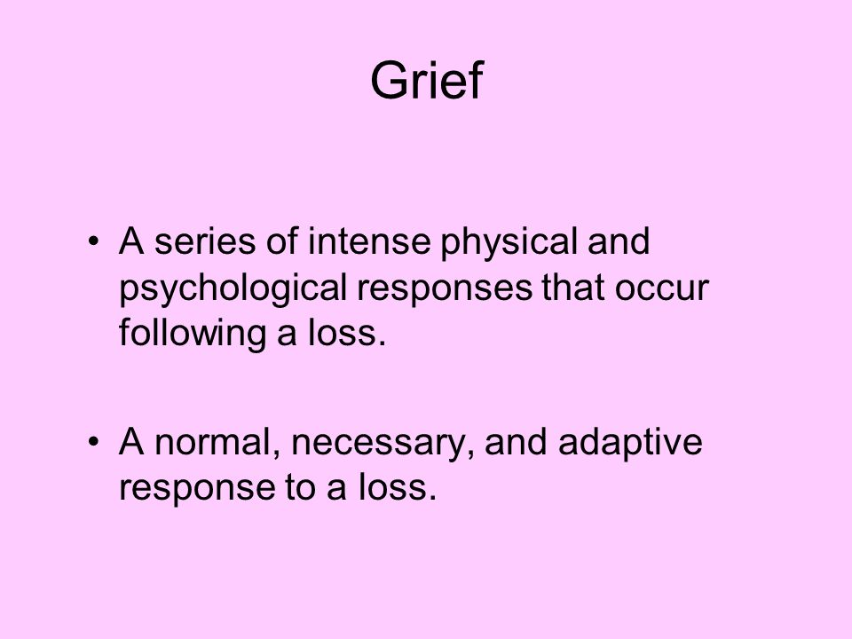 Grief A series of intense physical and psychological responses that occur following a loss.