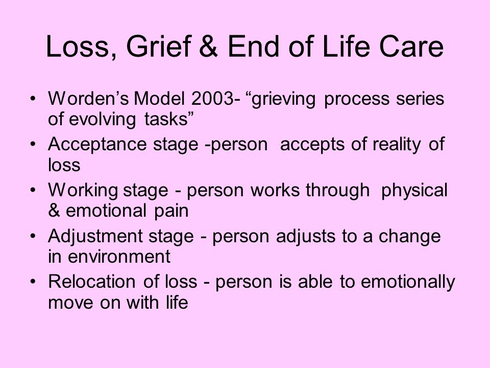 Loss, Grief & End of Life Care Worden's Model 2003- grieving process series of evolving tasks Acceptance stage -person accepts of reality of loss Working stage - person works through physical & emotional pain Adjustment stage - person adjusts to a change in environment Relocation of loss - person is able to emotionally move on with life