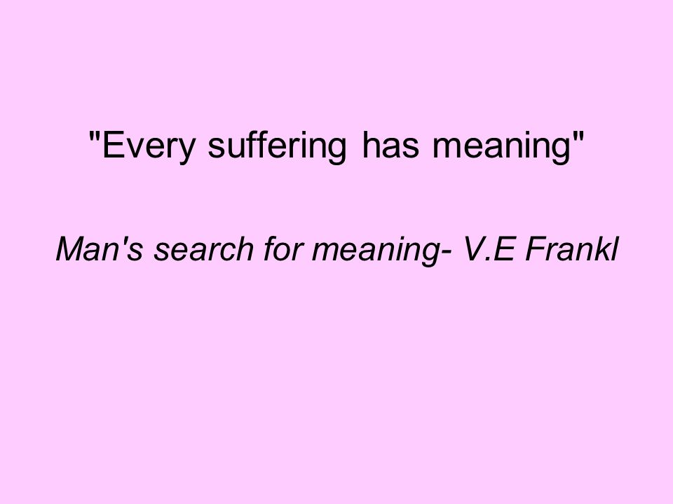 Every suffering has meaning Man s search for meaning- V.E Frankl